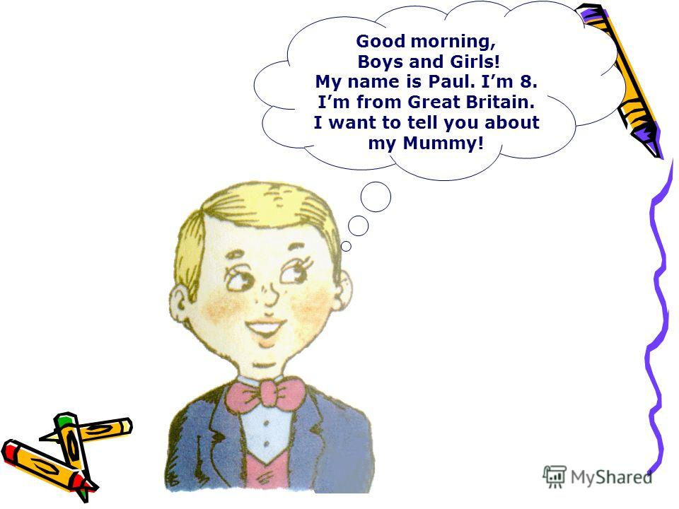 Good morning, Boys and Girls! My name is Paul. Im 8. Im from Great Britain. I want to tell you about my Mummy!