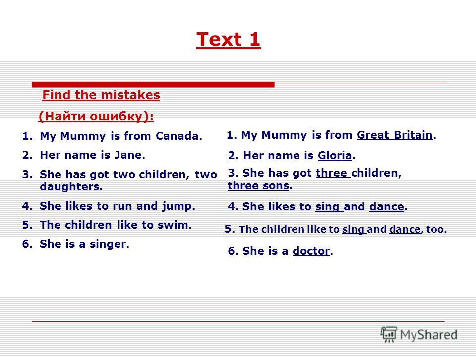 Text 1 Find the mistakes (Найти ошибку): 1.My Mummy is from Canada. 2.Her name is Jane. 3.She has got two children, two daughters. 4.She likes to run and jump. 5.The children like to swim. 6.She is a singer. 1. My Mummy is from Great Britain. 2. Her
