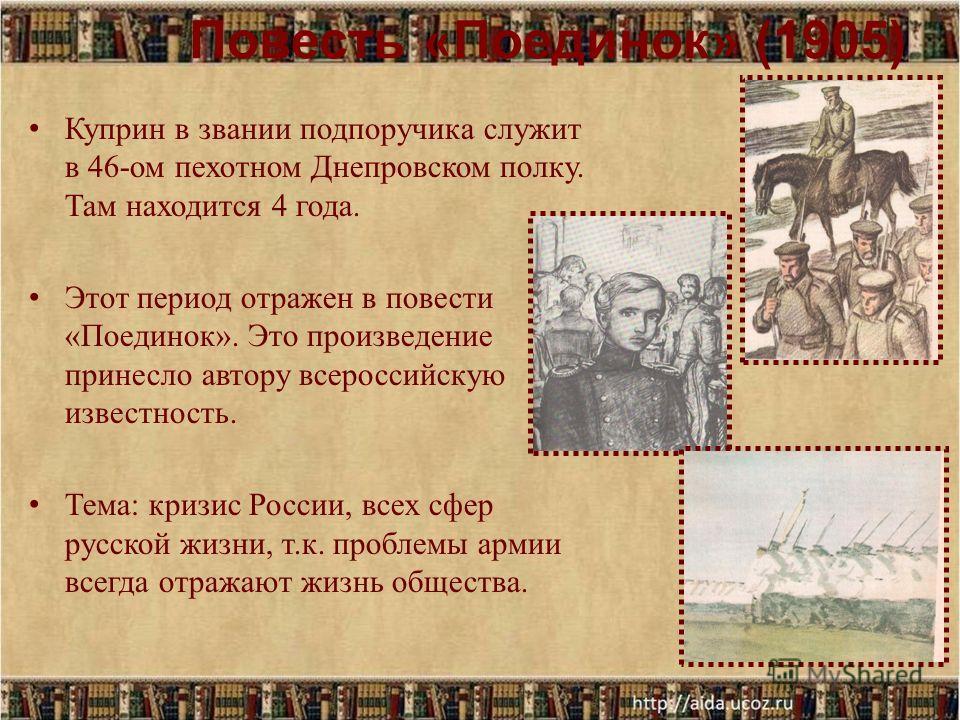 Повесть « Поединок » (1905) Куприн в звании подпоручика служит в 46-ом пехотном Днепровском полку. Там находится 4 года. Этот период отражен в повести «Поединок». Это произведение принесло автору всероссийскую известность. Тема: кризис России, всех с