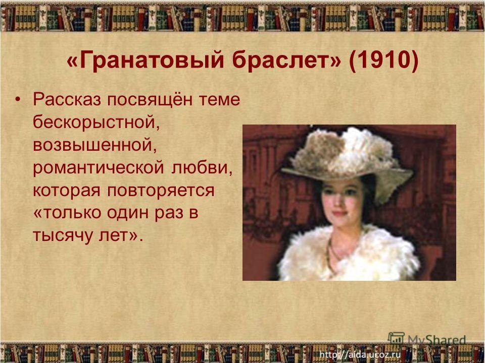 « Гранатовый браслет » (1910) Рассказ посвящён теме бескорыстной, возвышенной, романтической любви, которая повторяется «только один раз в тысячу лет».