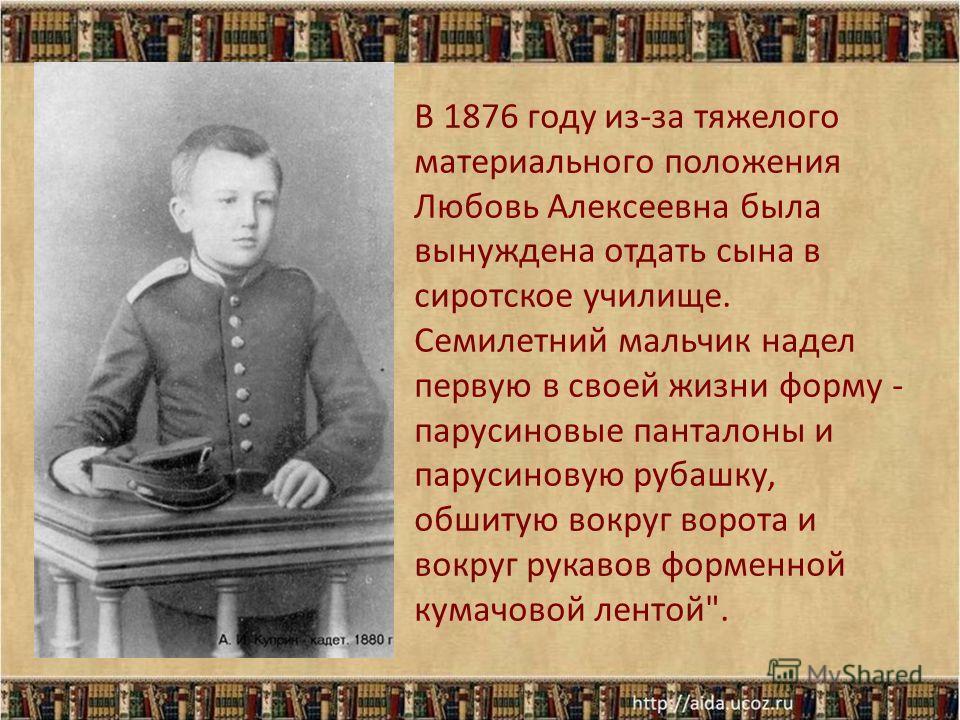 В 1876 году из-за тяжелого материального положения Любовь Алексеевна была вынуждена отдать сына в сиротское училище. Семилетний мальчик надел первую в своей жизни форму - парусиновые панталоны и парусиновую рубашку, обшитую вокруг ворота и вокруг рук