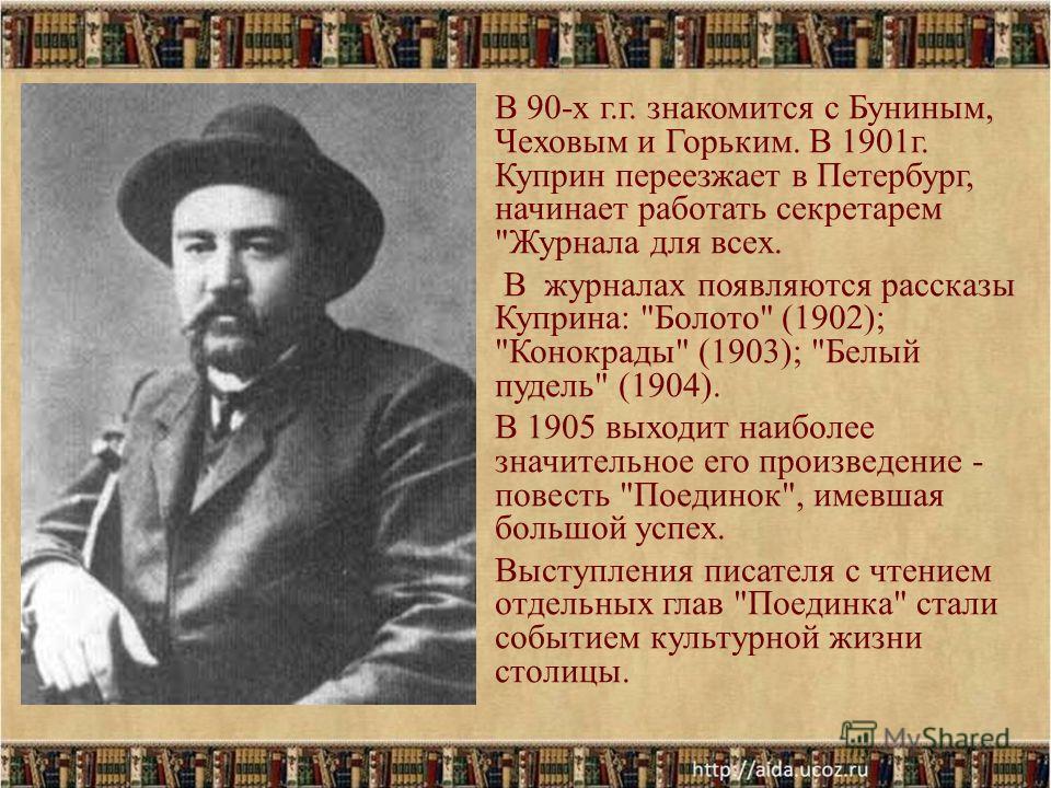В 90-х г.г. знакомится с Буниным, Чеховым и Горьким. В 1901г. Куприн переезжает в Петербург, начинает работать секретарем