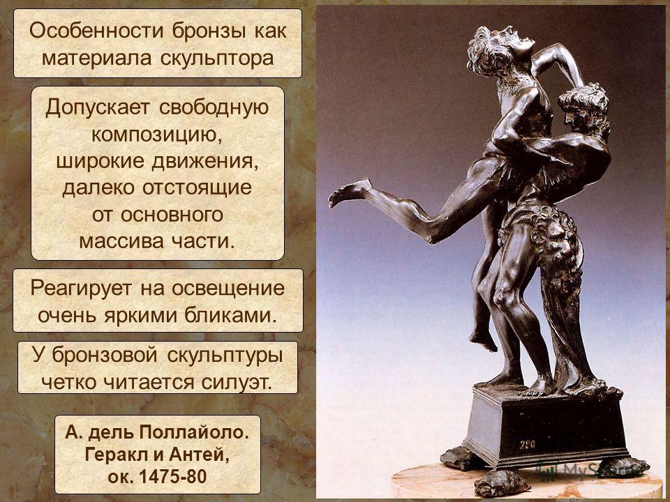 Особенности бронзы как материала скульптора Допускает свободную композицию, широкие движения, далеко отстоящие от основного массива части. А. дель Поллайоло. Геракл и Антей, ок. 1475-80 Реагирует на освещение очень яркими бликами. У бронзовой скульпт
