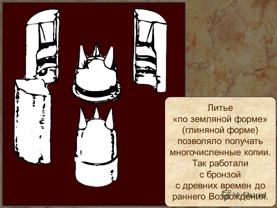 Литье «по земляной форме» (глиняной форме) позволяло получать многочисленные копии. Так работали с бронзой с древних времен до раннего Возрождения.