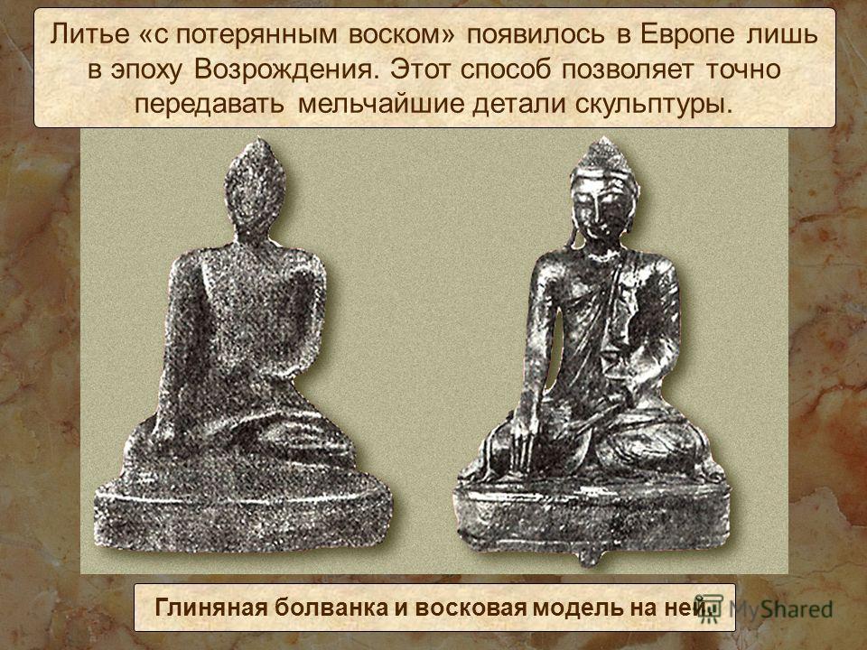 Литье «с потерянным воском» появилось в Европе лишь в эпоху Возрождения. Этот способ позволяет точно передавать мельчайшие детали скульптуры. Глиняная болванка и восковая модель на ней.