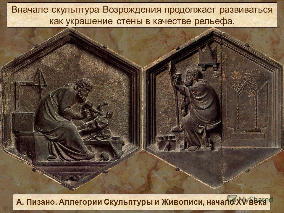 Вначале скульптура Возрождения продолжает развиваться как украшение стены в качестве рельефа. А. Пизано. Аллегории Скульптуры и Живописи, начало XV века