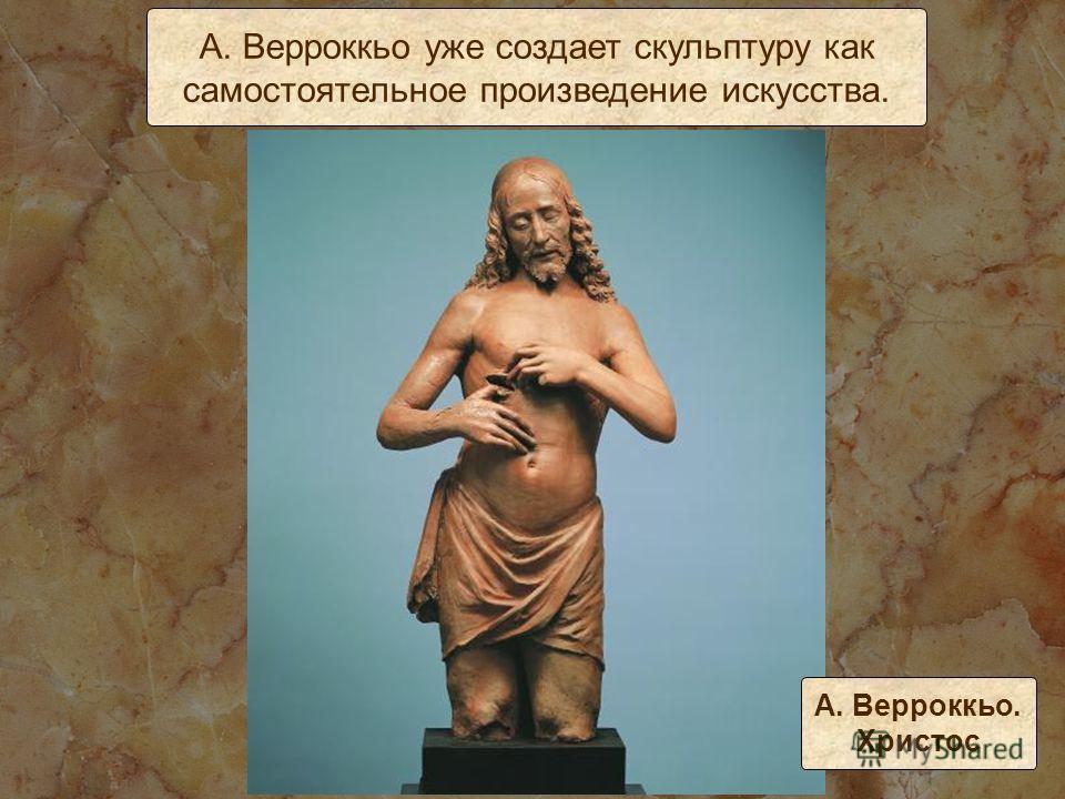 А. Верроккьо уже создает скульптуру как самостоятельное произведение искусства. А. Верроккьо. Христос