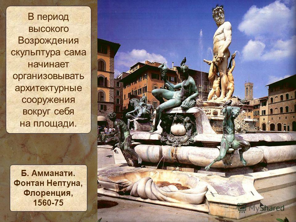 В период высокого Возрождения скульптура сама начинает организовывать архитектурные сооружения вокруг себя на площади. Б. Амманати. Фонтан Нептуна, Флоренция, 1560-75