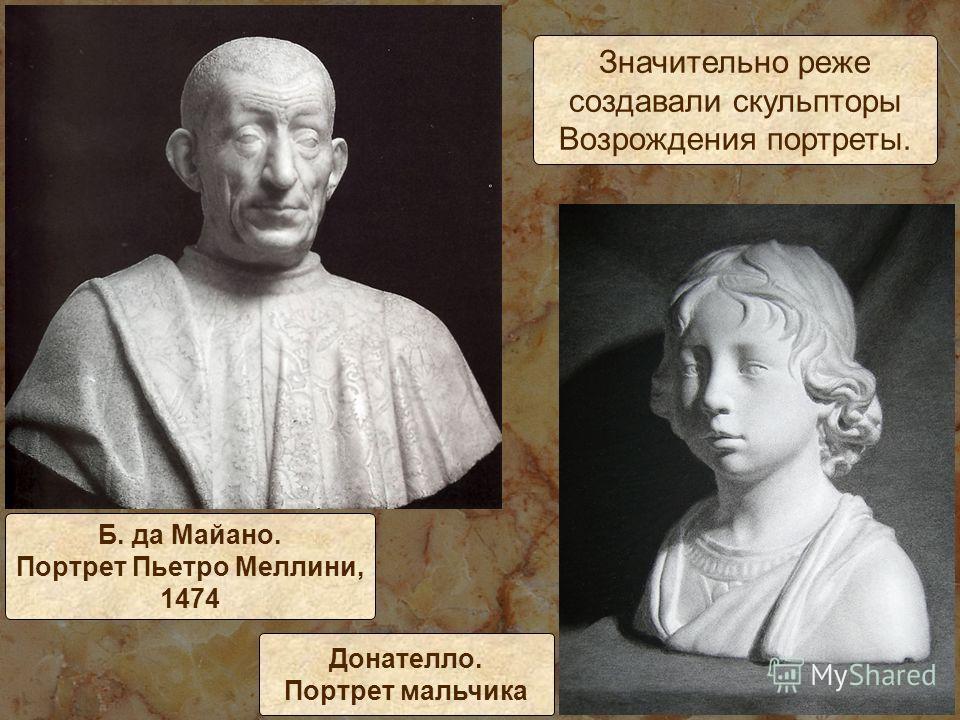 Значительно реже создавали скульпторы Возрождения портреты. Б. да Майано. Портрет Пьетро Меллини, 1474 Донателло. Портрет мальчика