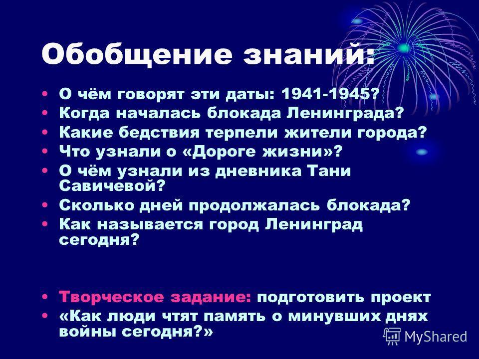 Обобщение знаний: О чём говорят эти даты: 1941-1945? Когда началась блокада Ленинграда? Какие бедствия терпели жители города? Что узнали о «Дороге жизни»? О чём узнали из дневника Тани Савичевой? Сколько дней продолжалась блокада? Как называется горо