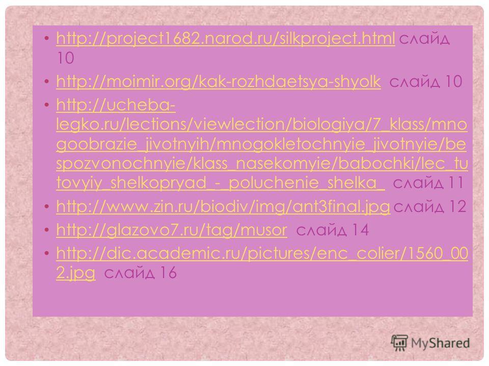 http://project1682.narod.ru/silkproject.html слайд 10 http://project1682.narod.ru/silkproject.html http://moimir.org/kak-rozhdaetsya-shyolk слайд 10 http://moimir.org/kak-rozhdaetsya-shyolk http://ucheba- legko.ru/lections/viewlection/biologiya/7_kla