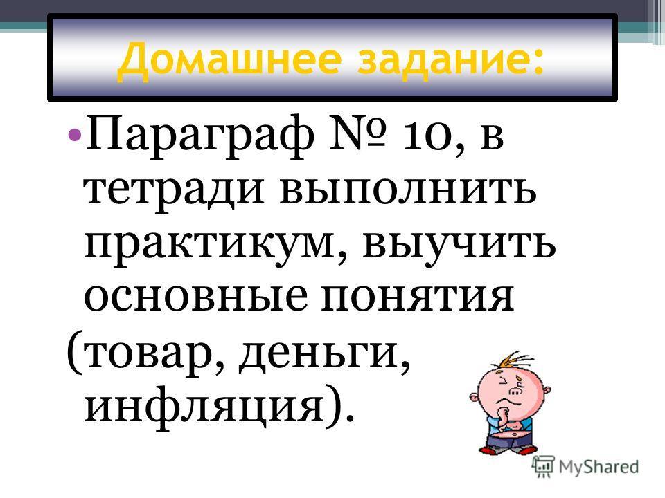 Домашнее задание: Параграф 10, в тетради выполнить практикум, выучить основные понятия (товар, деньги, инфляция).