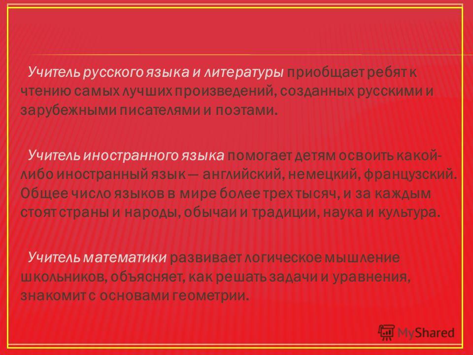 Учитель русского языка и литературы приобщает ребят к чтению самых лучших произведений, созданных русскими и зарубежными писателями и поэтами. Учитель иностранного языка помогает детям освоить какой- либо иностранный язык английский, немецкий, францу