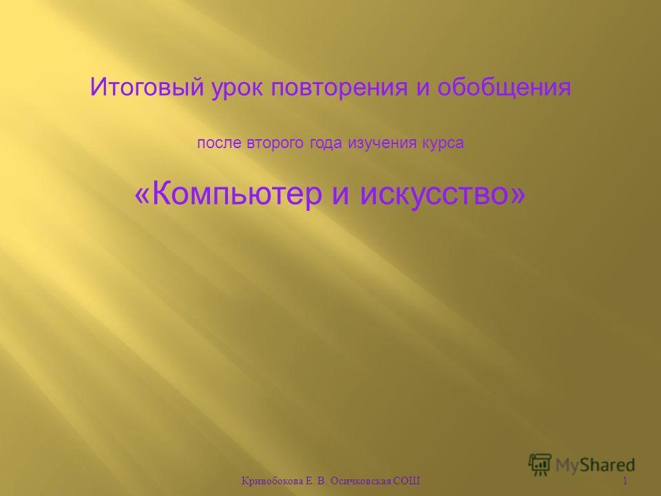 1 Кривобокова Е. В. Осичковская СОШ Итоговый урок повторения и обобщения после второго года изучения курса «Компьютер и искусство»