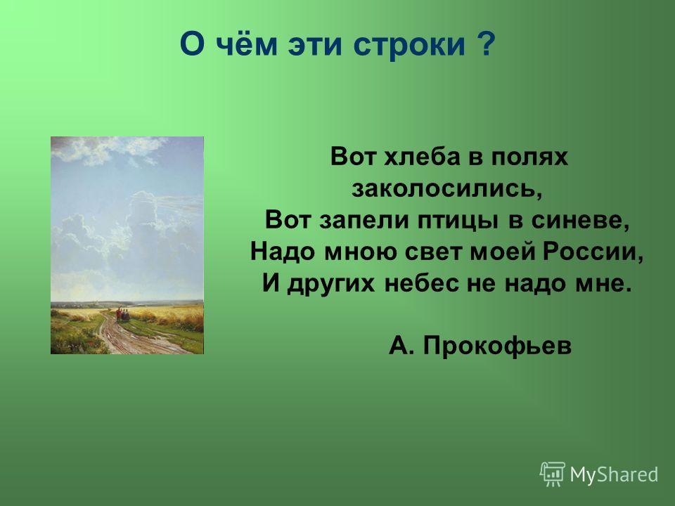 О чём эти строки ? Вот хлеба в полях заколосились, Вот запели птицы в синеве, Надо мною свет моей России, И других небес не надо мне. А. Прокофьев