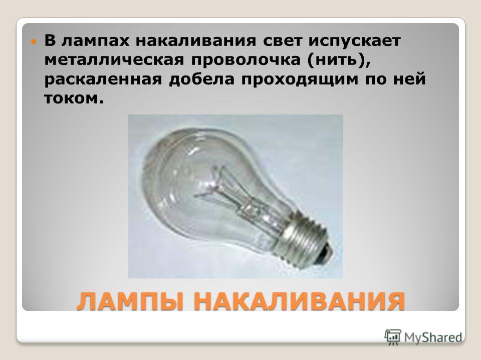 ЛАМПЫ НАКАЛИВАНИЯ В лампах накаливания свет испускает металлическая проволочка (нить), раскаленная добела проходящим по ней током.