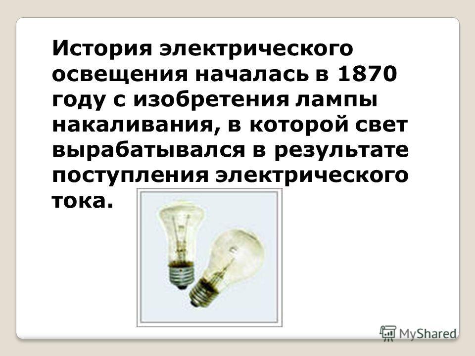 История электрического освещения началась в 1870 году с изобретения лампы накаливания, в которой свет вырабатывался в результате поступления электрического тока.