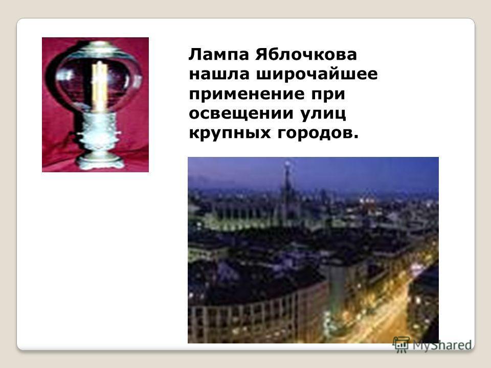 Лампа Яблочкова нашла широчайшее применение при освещении улиц крупных городов.