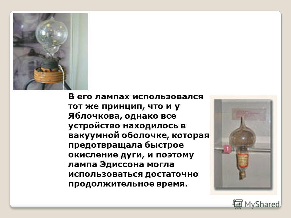 В его лампах использовался тот же принцип, что и у Яблочкова, однако все устройство находилось в вакуумной оболочке, которая предотвращала быстрое окисление дуги, и поэтому лампа Эдиссона могла использоваться достаточно продолжительное время.