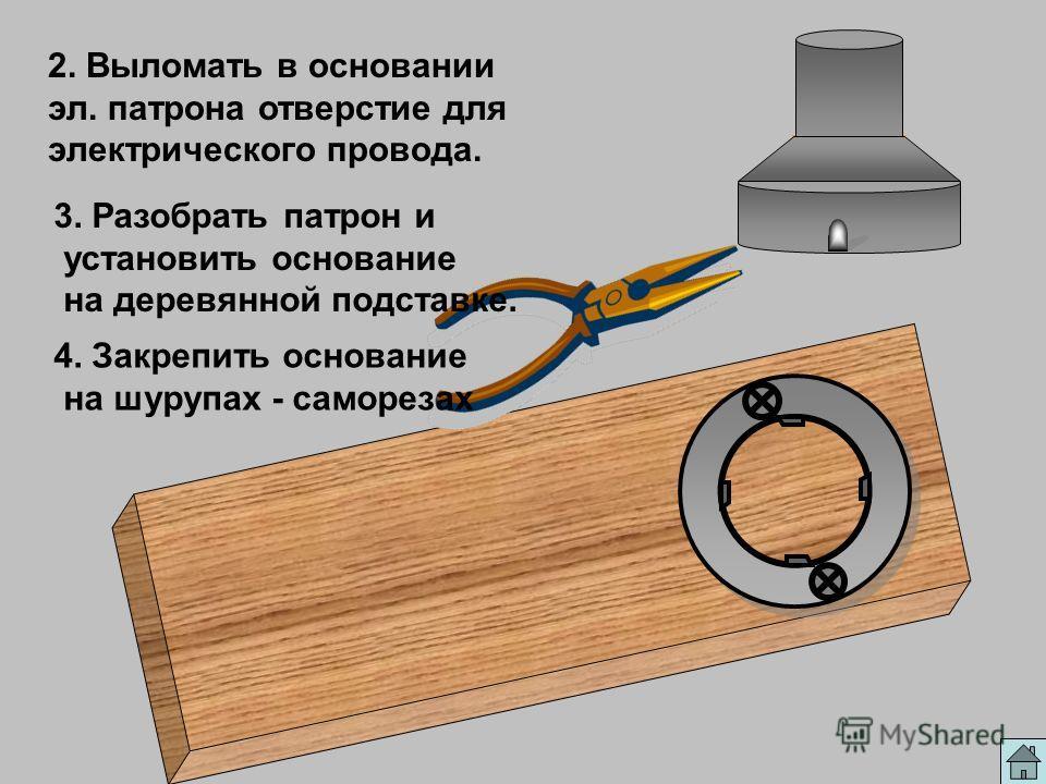 2. Выломать в основании эл. патрона отверстие для электрического провода. 3. Разобрать патрон и установить основание на деревянной подставке. 4. Закрепить основание на шурупах - саморезах