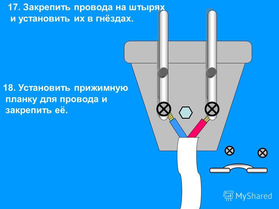 17. Закрепить провода на штырях и установить их в гнёздах. 18. Установить прижимную планку для провода и закрепить её.