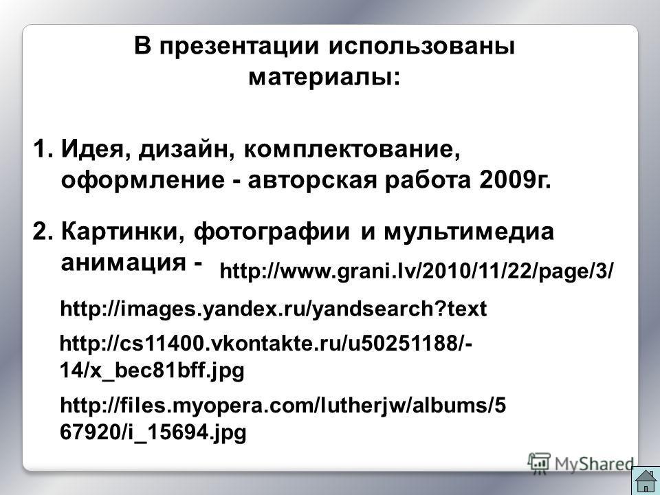 В презентации использованы материалы: 1. Идея, дизайн, комплектование, оформление - авторская работа 2009г. 2. Картинки, фотографии и мультимедиа анимация - http://files.myopera.com/lutherjw/albums/5 67920/i_15694.jpg http://www.grani.lv/2010/11/22/p