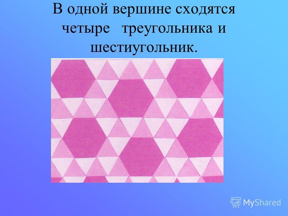В одной вершине сходятся четыре треугольника и шестиугольник.