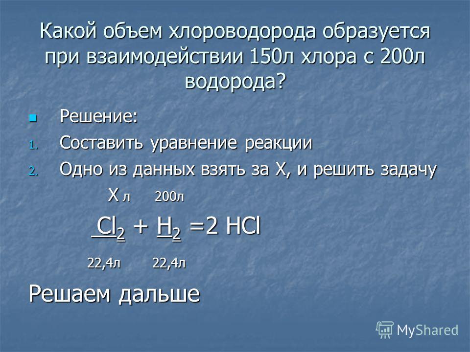 Какой объем хлороводорода образуется при взаимодействии 150л хлора с 200л водорода? Решение: 1. С оставить уравнение реакции 2. О дно из данных взять за Х, и решить задачу Х л 200л C Cl2 + H2 =2 HCl 22,4л 22,4л Решаем дальше