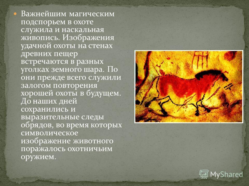 Важнейшим магическим подспорьем в охоте служила и наскальная живопись. Изображения удачной охоты на стенах древних пещер встречаются в разных уголках земного шара. По они прежде всего служили залогом повторения хорошей охоты в будущем. До наших дней