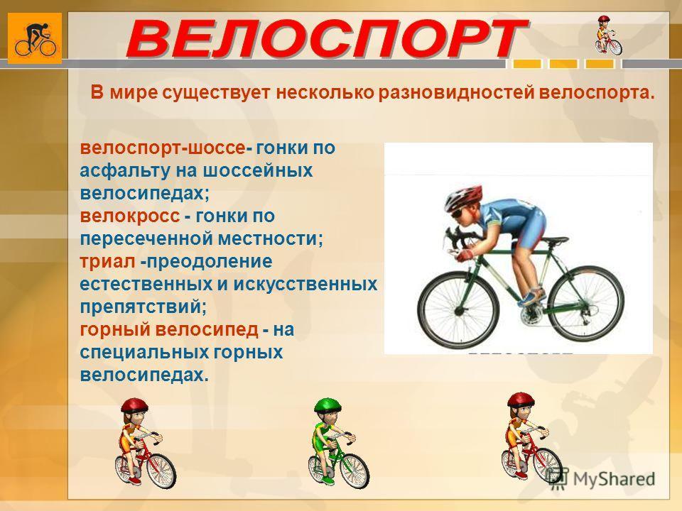 В мире существует несколько разновидностей велоспорта. велоспорт-шоссе- гонки по асфальту на шоссейных велосипедах; велокросс - гонки по пересеченной местности; триал -преодоление естественных и искусственных препятствий; горный велосипед - на специа