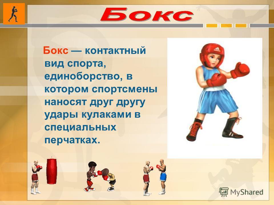 Бокс контактный вид спорта, единоборство, в котором спортсмены наносят друг другу удары кулаками в специальных перчатках.