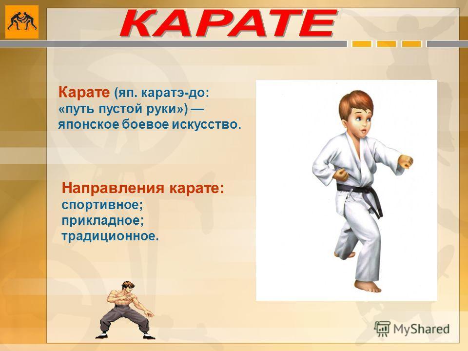 Карате (яп. каратэ-до: «путь пустой руки») японское боевое искусство. Направления карате: спортивное; прикладное; традиционное.