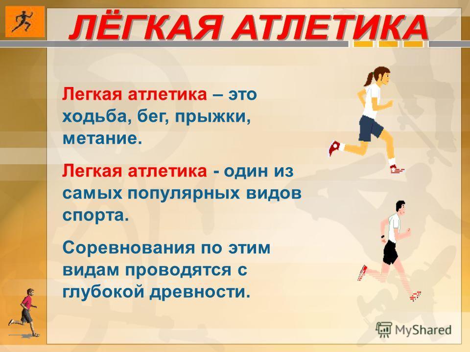 Легкая атлетика – это ходьба, бег, прыжки, метание. Легкая атлетика - один из самых популярных видов спорта. Соревнования по этим видам проводятся с глубокой древности.