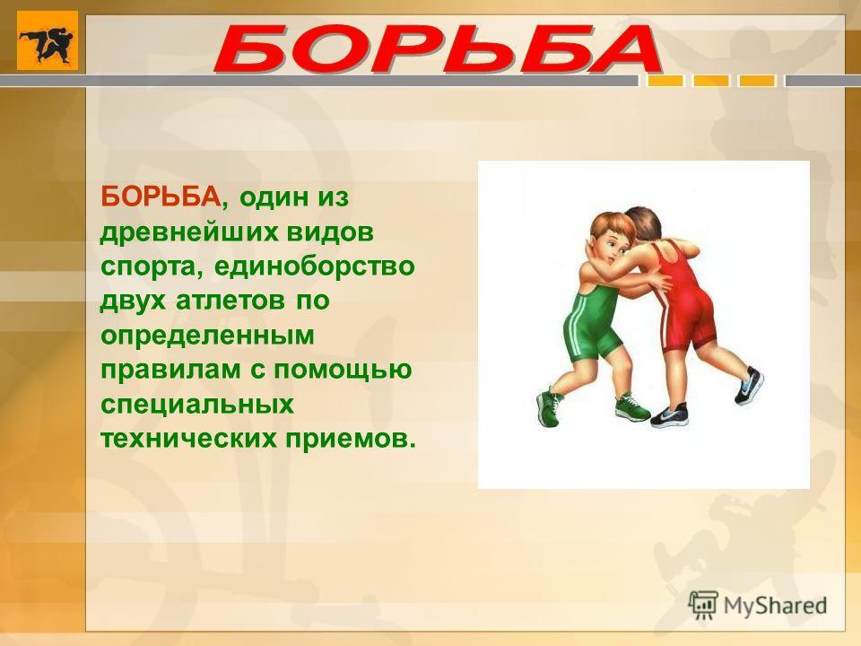 БОРЬБА, один из древнейших видов спорта, единоборство двух атлетов по определенным правилам с помощью специальных технических приемов.