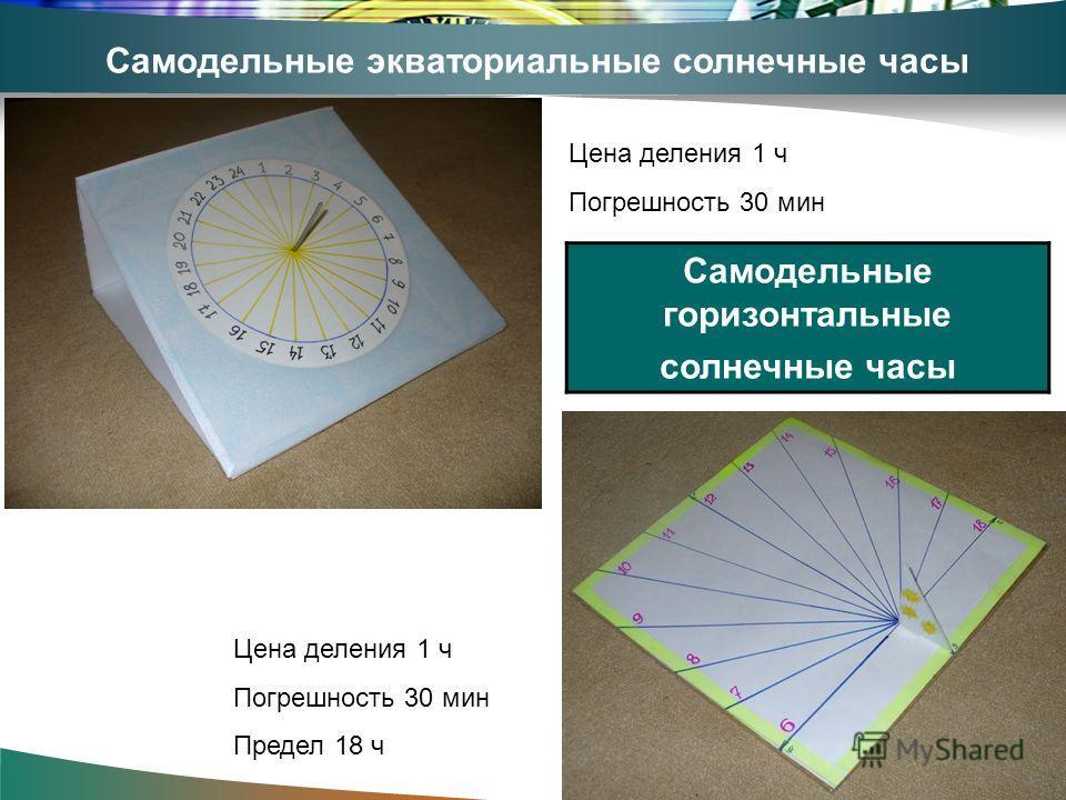 Самодельные экваториальные солнечные часы Цена деления 1 ч Погрешность 30 мин Самодельные горизонтальные солнечные часы Цена деления 1 ч Погрешность 30 мин Предел 18 ч