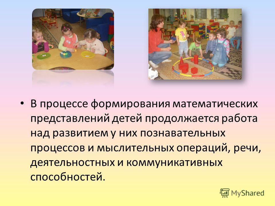 В процессе формирования математических представлений детей продолжается работа над развитием у них познавательных процессов и мыслительных операций, речи, деятельностных и коммуникативных способностей.
