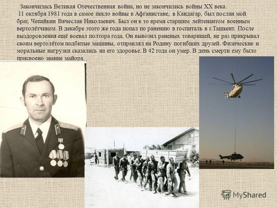 Закончилась Великая Отечественная война, но не закончились войны XX века. 11 октября 1981 года в самое пекло войны в Афганистане, в Кандагар, был послан мой брат, Чепайкин Вячеслав Николаевич. Был он в то время старшим лейтенантом военным вертолётчик