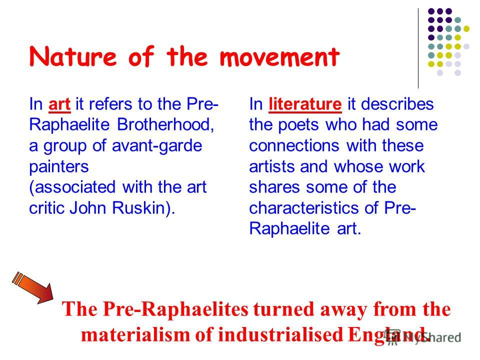 Nature of the movement In art it refers to the Pre- Raphaelite Brotherhood, a group of avant-garde painters (associated with the art critic John Ruskin). In literature it describes the poets who had some connections with these artists and whose work
