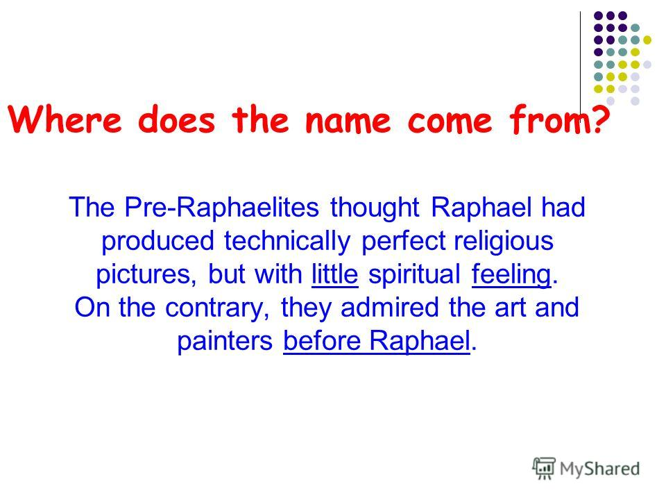 Where does the name come from? The Pre-Raphaelites thought Raphael had produced technically perfect religious pictures, but with little spiritual feeling. On the contrary, they admired the art and painters before Raphael.