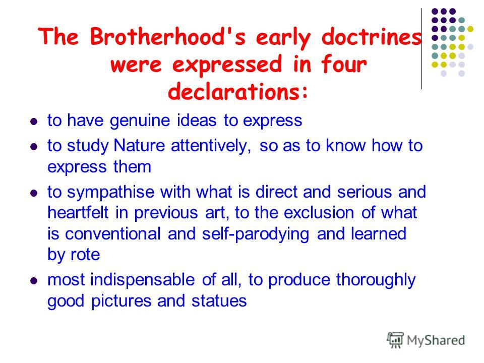 The Brotherhood's early doctrines were expressed in four declarations: to have genuine ideas to express to study Nature attentively, so as to know how to express them to sympathise with what is direct and serious and heartfelt in previous art, to the