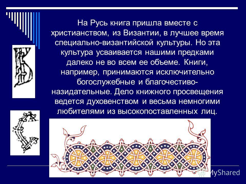 На Русь книга пришла вместе с христианством, из Византии, в лучшее время специально-византийской культуры. Но эта культура усваивается нашими предками далеко не во всем ее объеме. Книги, например, принимаются исключительно богослужебные и благочестив