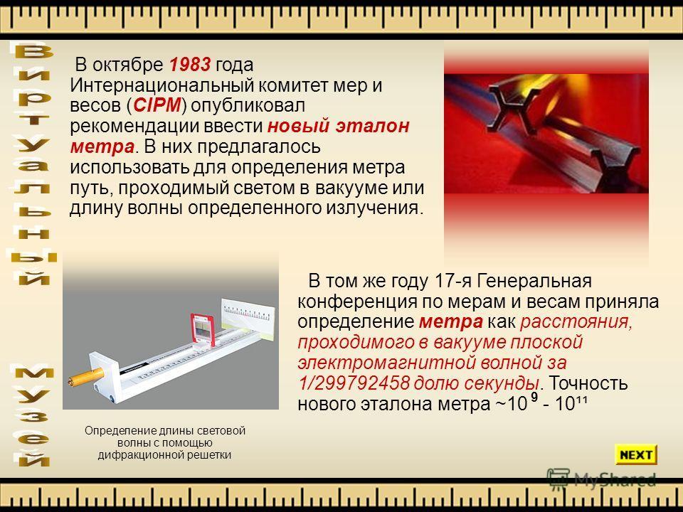 В октябре 1983 года Интернациональный комитет мер и весов (CIPM) опубликовал рекомендации ввести новый эталон метра. В них предлагалось использовать для определения метра путь, проходимый светом в вакууме или длину волны определенного излучения. В то