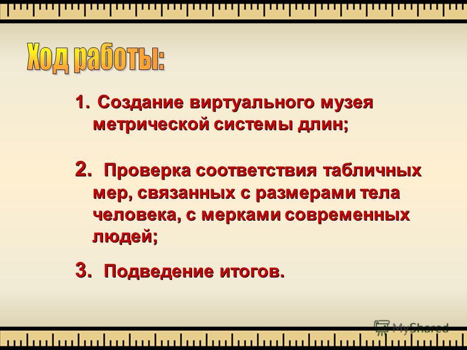 1. Создание виртуального музея метрической системы длин; 2. Проверка соответствия табличных мер, связанных с размерами тела человека, с мерками современных людей; 3. Подведение итогов. 1. Создание виртуального музея метрической системы длин; 2. Прове