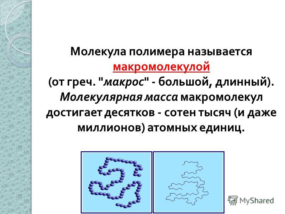 Молекула полимера называется макромолекулой (от греч. макрос - большой, длинный). Молекулярная масса макромолекул достигает десятков - сотен тысяч (и даже миллионов) атомных единиц.