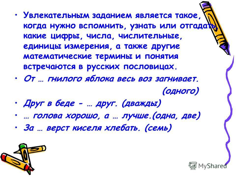 Увлекательным заданием является такое, когда нужно вспомнить, узнать или отгадать, какие цифры, числа, числительные, единицы измерения, а также другие математические термины и понятия встречаются в русских пословицах. От … гнилого яблока весь воз заг