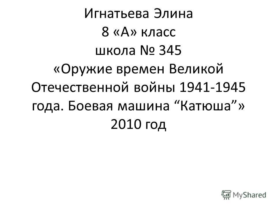Игнатьева Элина 8 «А» класс школа 345 «Оружие времен Великой Отечественной войны 1941-1945 года. Боевая машина Катюша» 2010 год