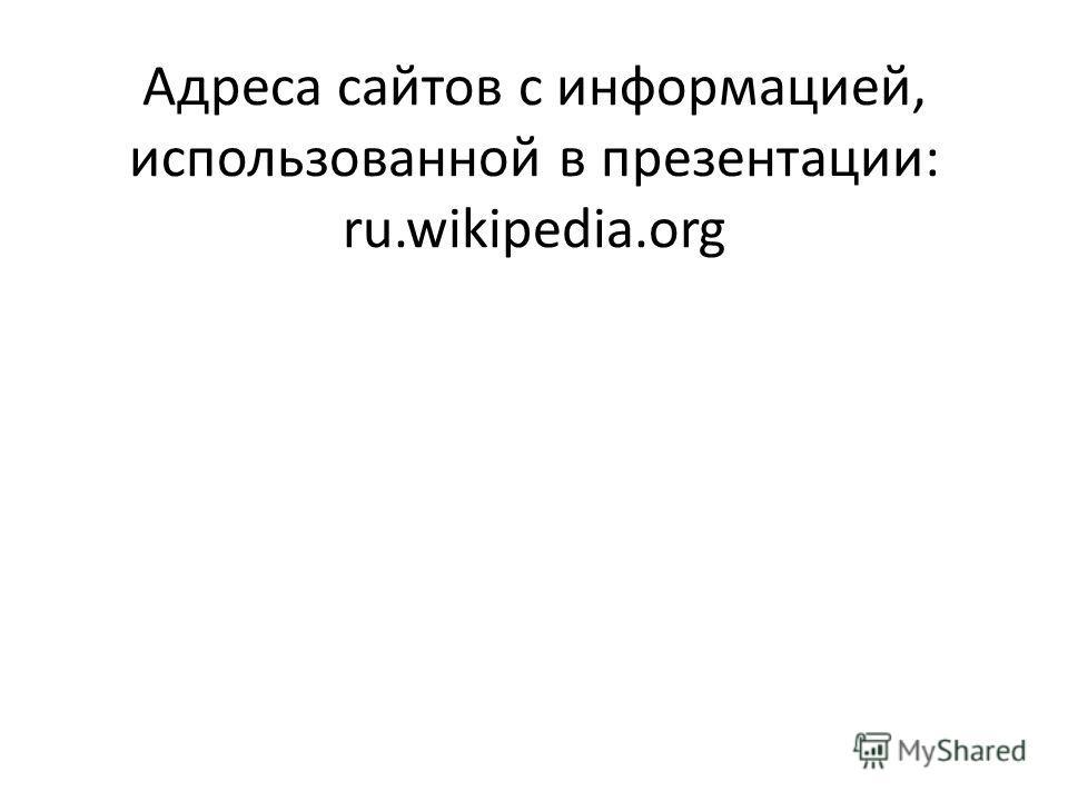 Адреса сайтов с информацией, использованной в презентации: ru.wikipedia.org