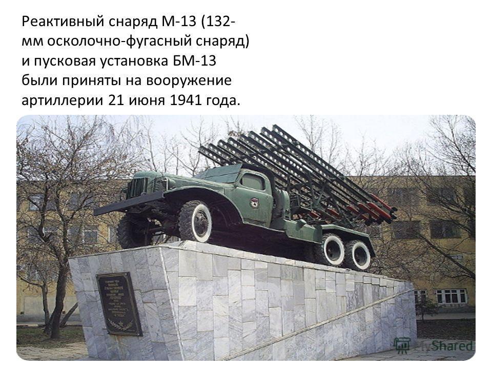 Реактивный снаряд М-13 (132- мм осколочно-фугасный снаряд) и пусковая установка БМ-13 были приняты на вооружение артиллерии 21 июня 1941 года.