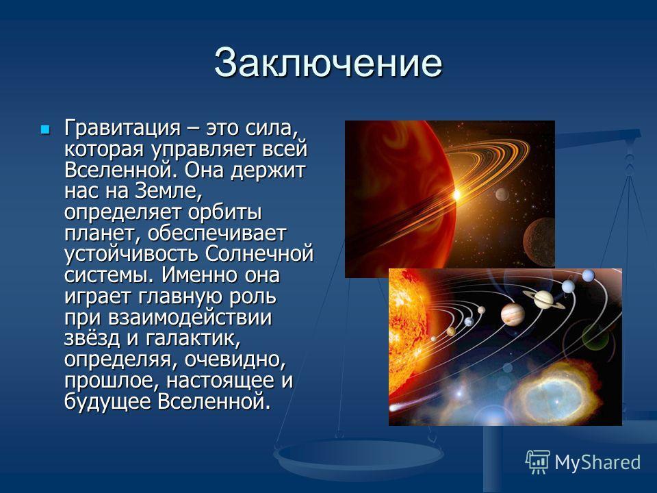 Заключение Гравитация – это сила, которая управляет всей Вселенной. Она держит нас на Земле, определяет орбиты планет, обеспечивает устойчивость Солнечной системы. Именно она играет главную роль при взаимодействии звёзд и галактик, определяя, очевидн