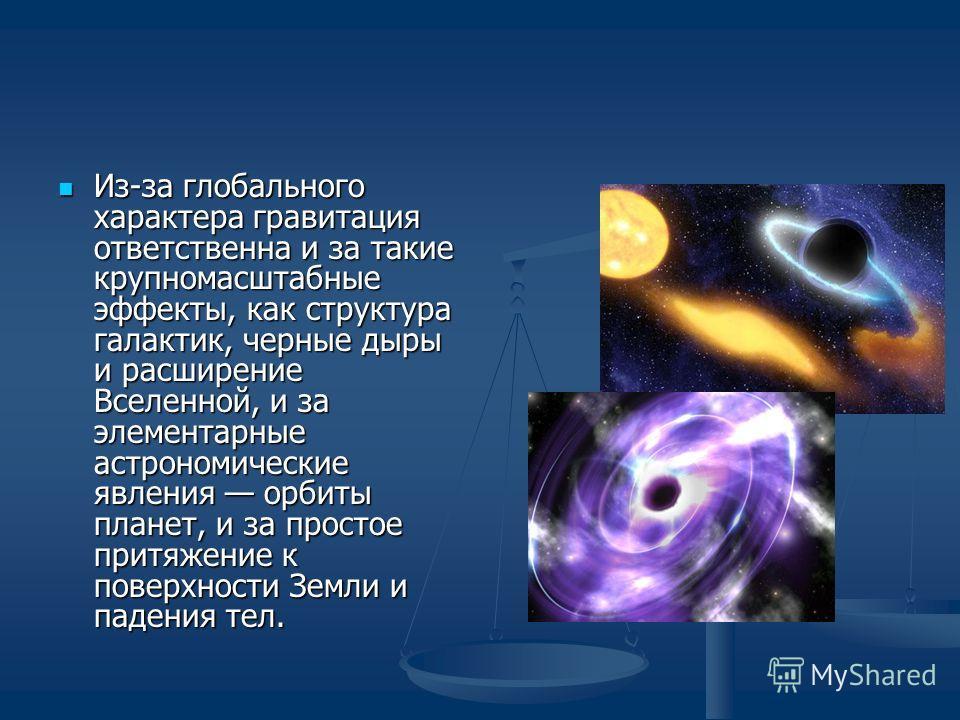 Из-за глобального характера гравитация ответственна и за такие крупномасштабные эффекты, как структура галактик, черные дыры и расширение Вселенной, и за элементарные астрономические явления орбиты планет, и за простое притяжение к поверхности Земли